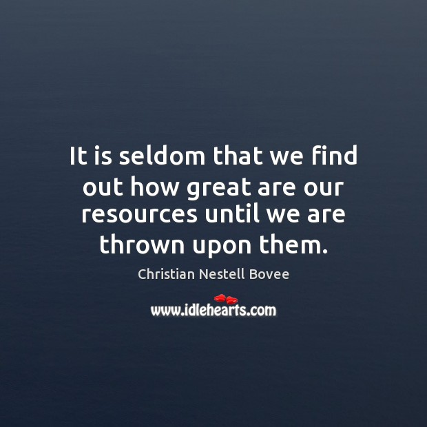It is seldom that we find out how great are our resources until we are thrown upon them. Image