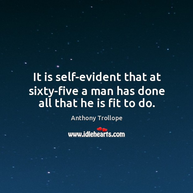 It is self-evident that at sixty-five a man has done all that he is fit to do. Image