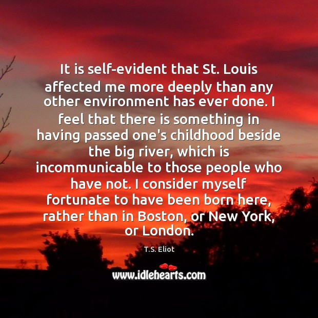 It is self-evident that St. Louis affected me more deeply than any T.S. Eliot Picture Quote