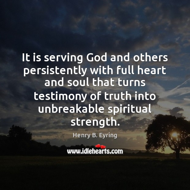 It is serving God and others persistently with full heart and soul Henry B. Eyring Picture Quote