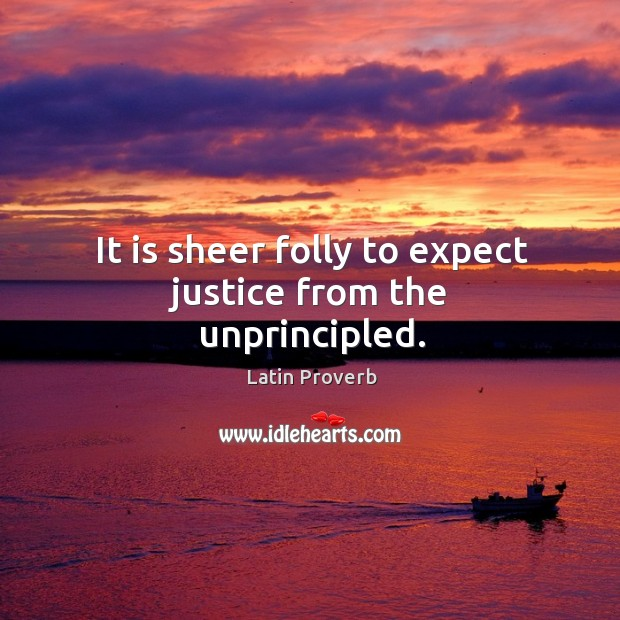 Image, It is sheer folly to expect justice from the unprincipled.