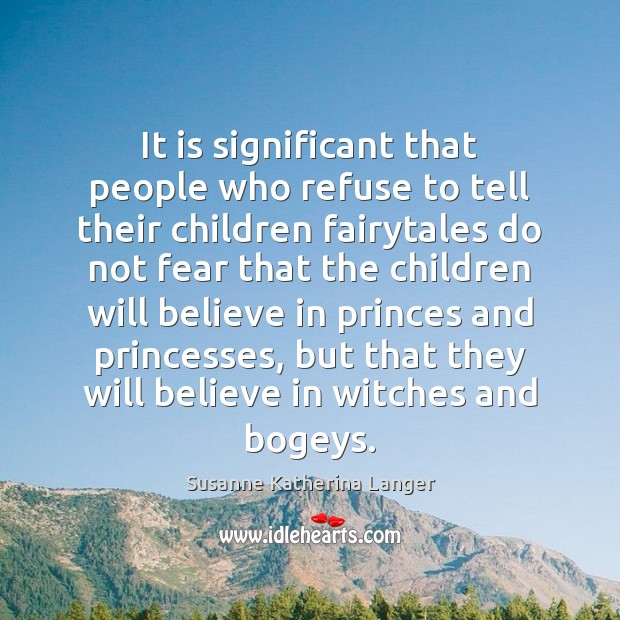 It is significant that people who refuse to tell their children fairytales Susanne Katherina Langer Picture Quote