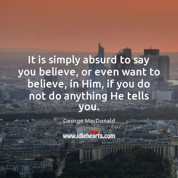 It is simply absurd to say you believe, or even want to George MacDonald Picture Quote