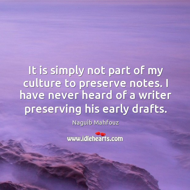 It is simply not part of my culture to preserve notes. I have never heard of a writer preserving his early drafts. Naguib Mahfouz Picture Quote