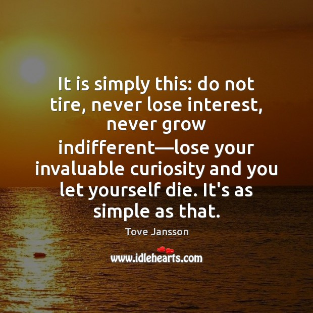 It is simply this: do not tire, never lose interest, never grow Image