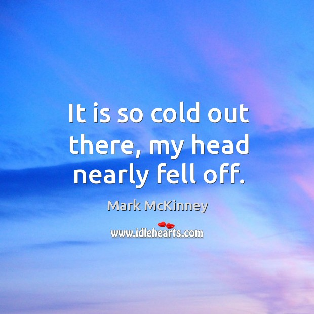 It is so cold out there, my head nearly fell off. Mark McKinney Picture Quote