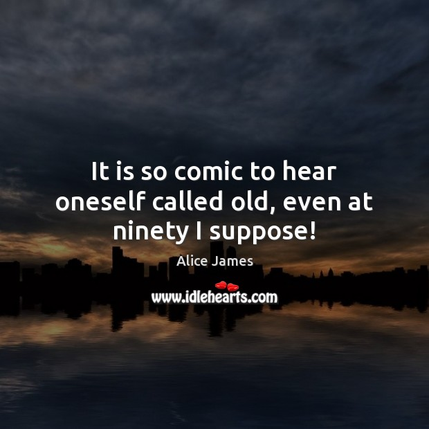 Image, It is so comic to hear oneself called old, even at ninety I suppose!