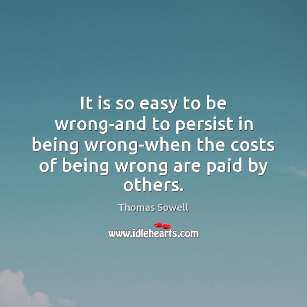 It is so easy to be wrong-and to persist in being wrong-when Thomas Sowell Picture Quote