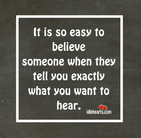 It Is So Easy To Believe Someone When They….