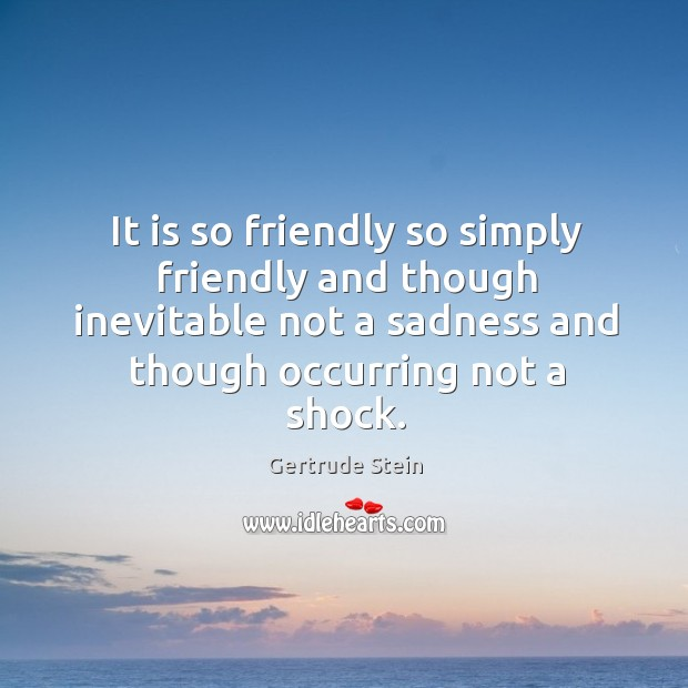 It is so friendly so simply friendly and though inevitable not a sadness and though occurring not a shock. Image