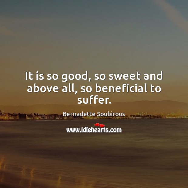 It is so good, so sweet and above all, so beneficial to suffer. Image