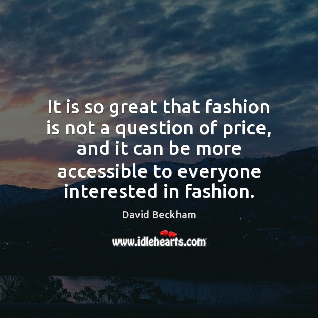 It is so great that fashion is not a question of price, David Beckham Picture Quote