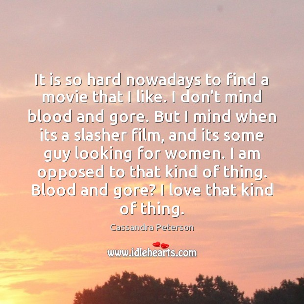 It is so hard nowadays to find a movie that I like. Cassandra Peterson Picture Quote