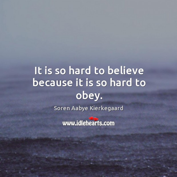 It is so hard to believe because it is so hard to obey. Soren Aabye Kierkegaard Picture Quote