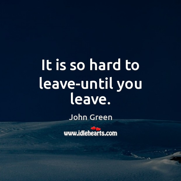 It is so hard to leave-until you leave. Image