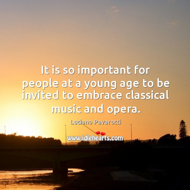 It is so important for people at a young age to be invited to embrace classical music and opera. Luciano Pavarotti Picture Quote