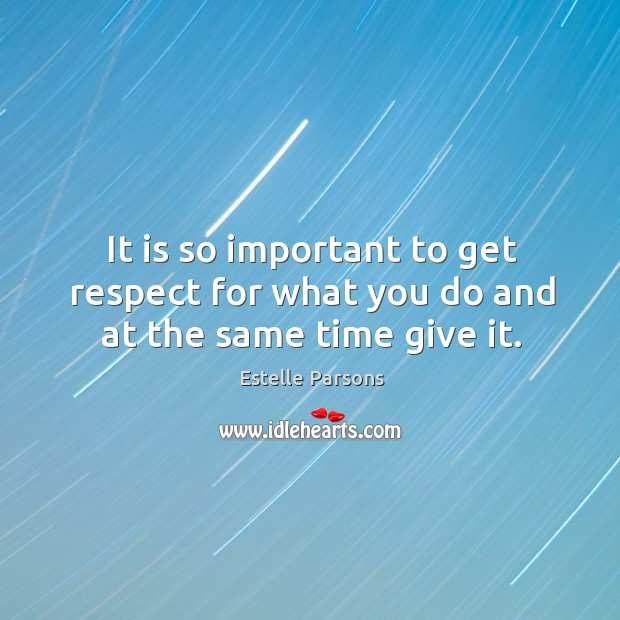 It is so important to get respect for what you do and at the same time give it. Estelle Parsons Picture Quote