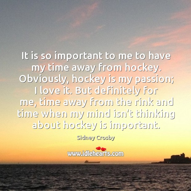 It is so important to me to have my time away from Sidney Crosby Picture Quote