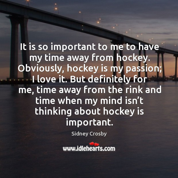 It is so important to me to have my time away from hockey. Obviously, hockey is my passion; I love it. Sidney Crosby Picture Quote