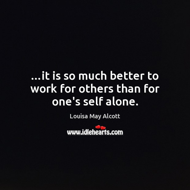 Image, …it is so much better to work for others than for one's self alone.