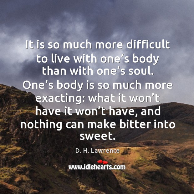 It is so much more difficult to live with one's body than with one's soul. Image