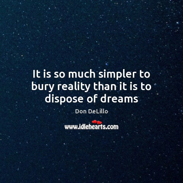 It is so much simpler to bury reality than it is to dispose of dreams Image