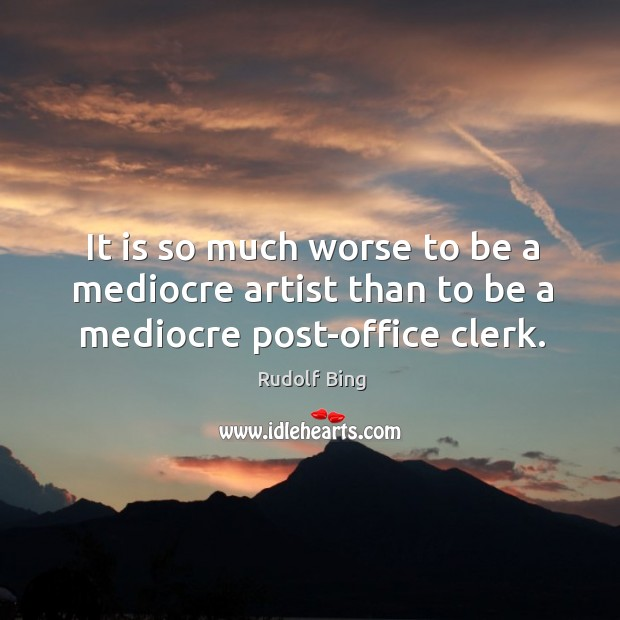 Rudolf Bing Picture Quote image saying: It is so much worse to be a mediocre artist than to be a mediocre post-office clerk.