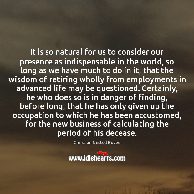It is so natural for us to consider our presence as indispensable Christian Nestell Bovee Picture Quote