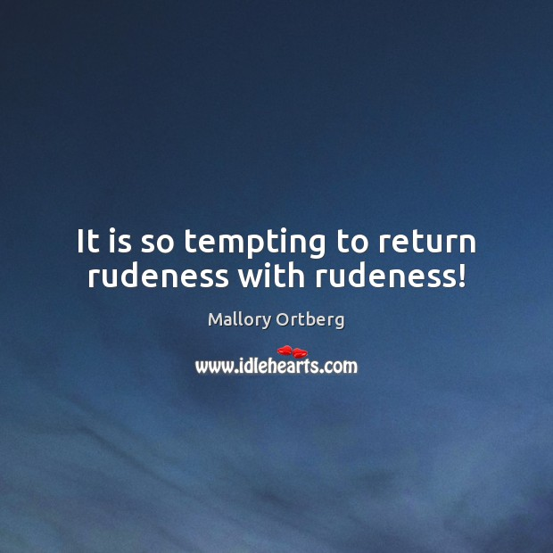 It is so tempting to return rudeness with rudeness! Mallory Ortberg Picture Quote