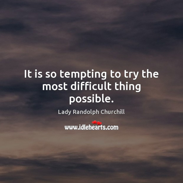 It is so tempting to try the most difficult thing possible. Image