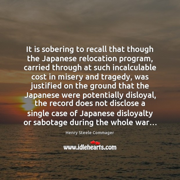It is sobering to recall that though the Japanese relocation program, carried Image