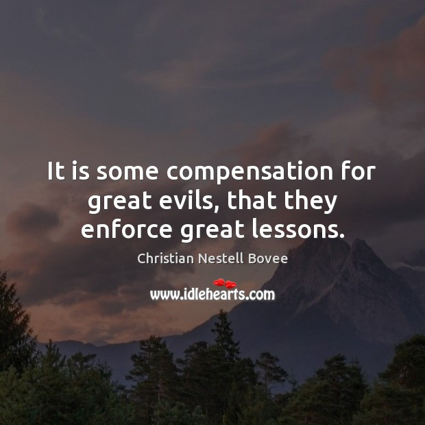 It is some compensation for great evils, that they enforce great lessons. Christian Nestell Bovee Picture Quote