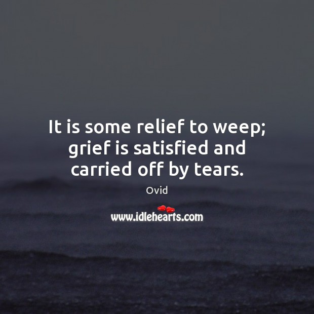 It is some relief to weep; grief is satisfied and carried off by tears. Image