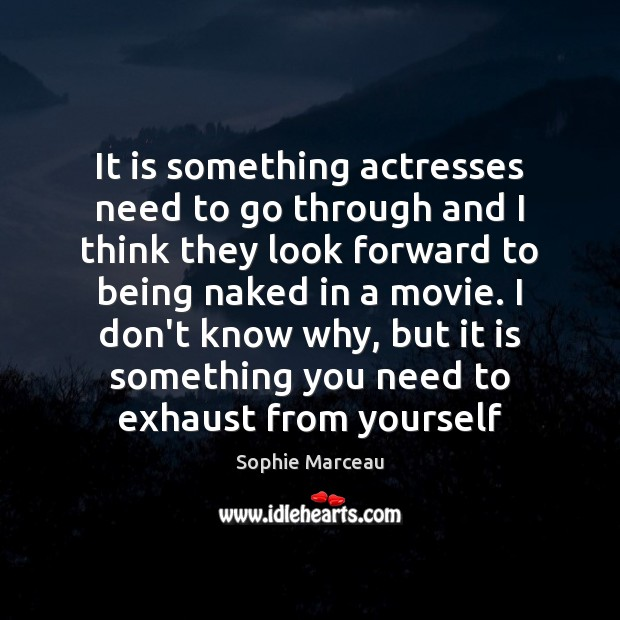 It is something actresses need to go through and I think they Sophie Marceau Picture Quote