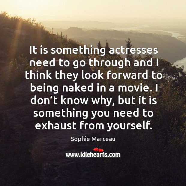 It is something actresses need to go through and I think they look forward to being naked in a movie. Sophie Marceau Picture Quote