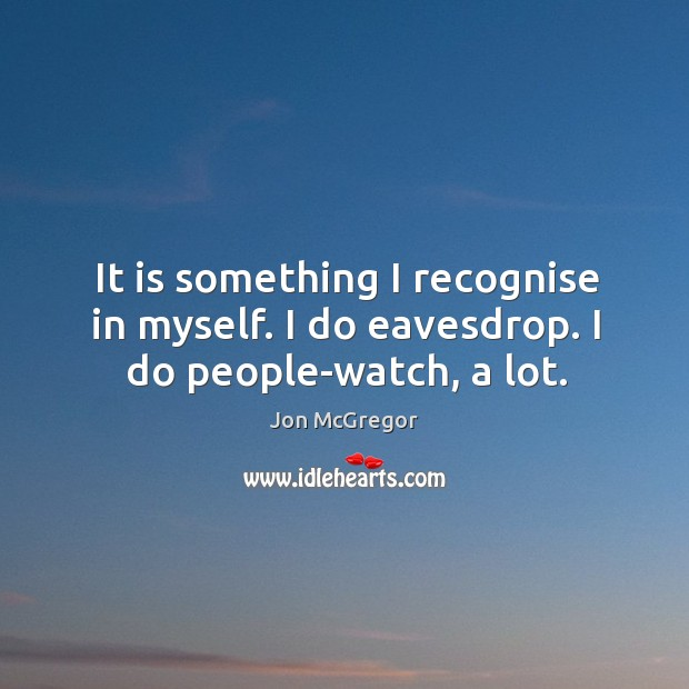 It is something I recognise in myself. I do eavesdrop. I do people-watch, a lot. Image