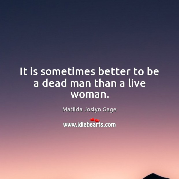 It is sometimes better to be a dead man than a live woman. Image