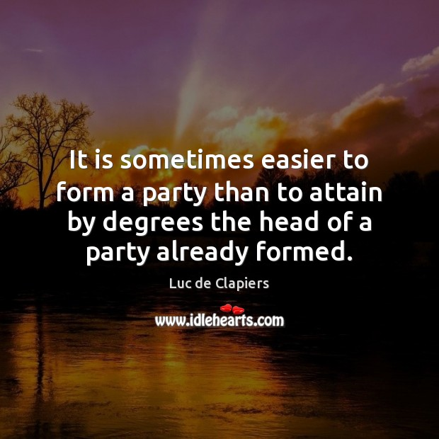 It is sometimes easier to form a party than to attain by Image