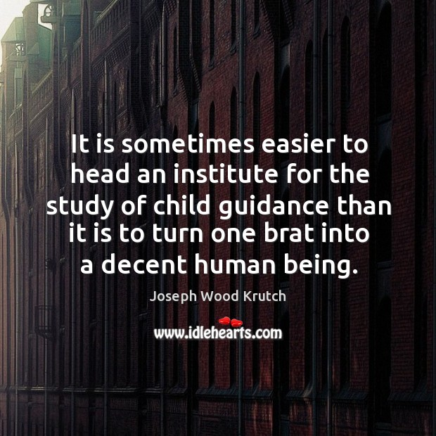 It is sometimes easier to head an institute for the study of child guidance than Joseph Wood Krutch Picture Quote