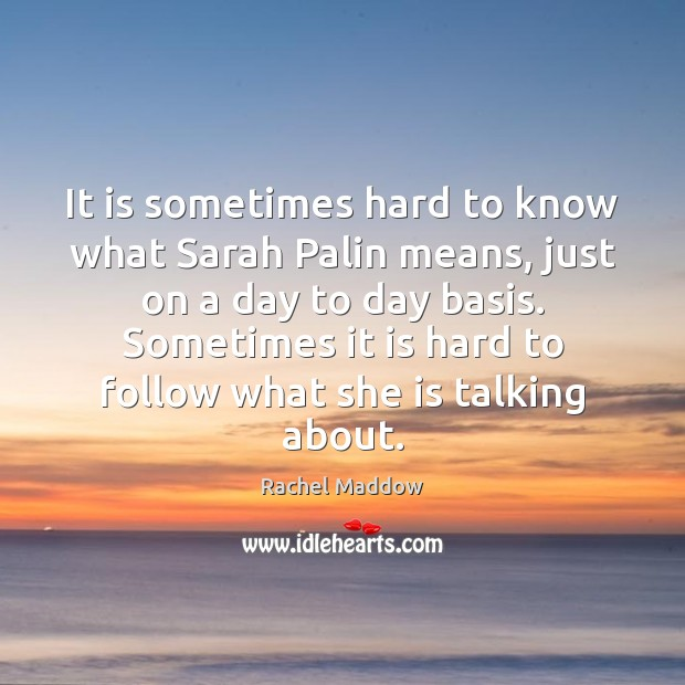 It is sometimes hard to know what Sarah Palin means, just on Rachel Maddow Picture Quote