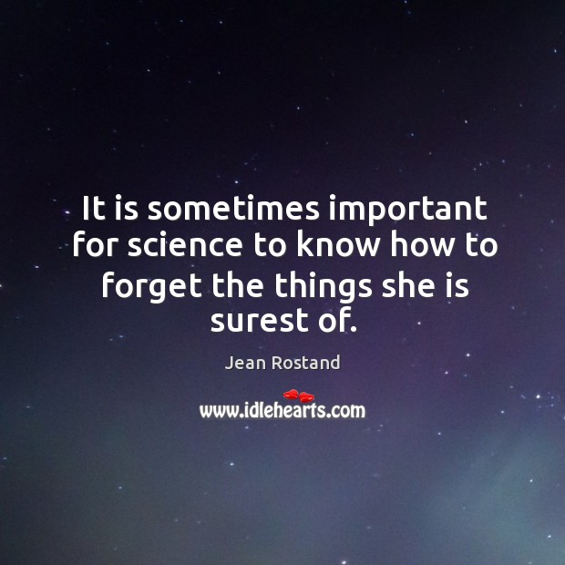 It is sometimes important for science to know how to forget the things she is surest of. Jean Rostand Picture Quote