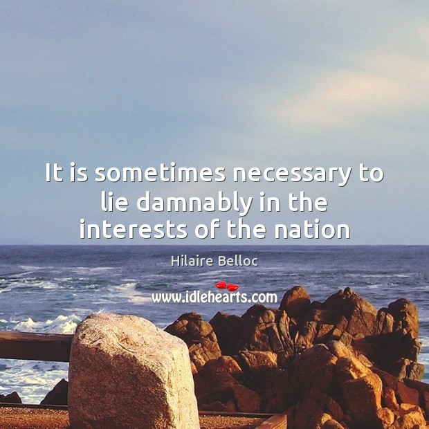 It is sometimes necessary to lie damnably in the interests of the nation Hilaire Belloc Picture Quote