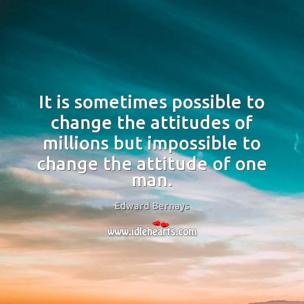 It is sometimes possible to change the attitudes of millions but impossible Edward Bernays Picture Quote