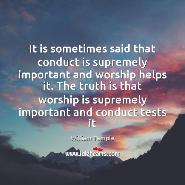 It is sometimes said that conduct is supremely important and worship helps William Temple Picture Quote