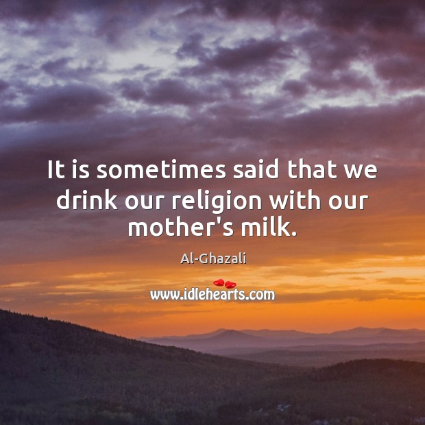 Image, It is sometimes said that we drink our religion with our mother's milk.