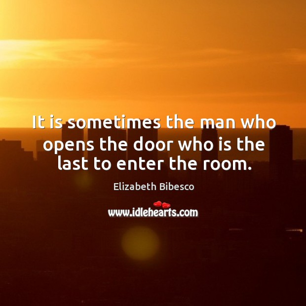 It is sometimes the man who opens the door who is the last to enter the room. Image