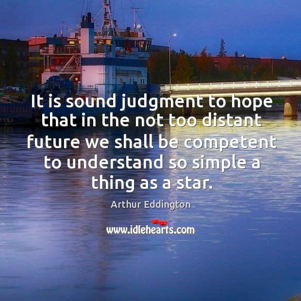 It is sound judgment to hope that in the not too distant future Arthur Eddington Picture Quote