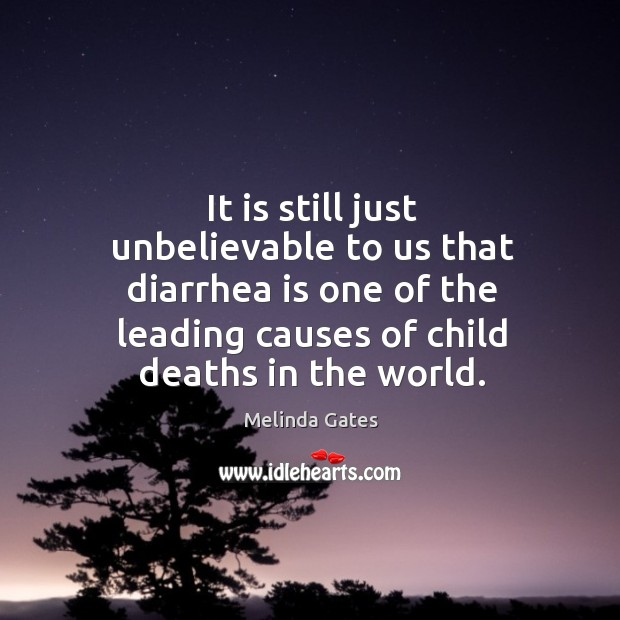 It is still just unbelievable to us that diarrhea is one of the leading causes of child deaths in the world. Melinda Gates Picture Quote