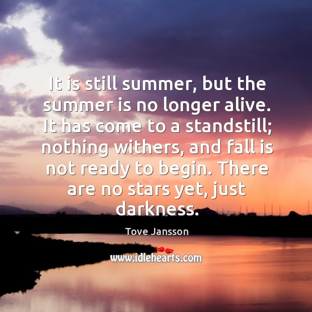 It is still summer, but the summer is no longer alive. It Tove Jansson Picture Quote