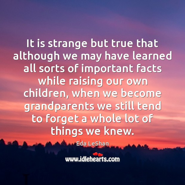 It is strange but true that although we may have learned all Eda LeShan Picture Quote